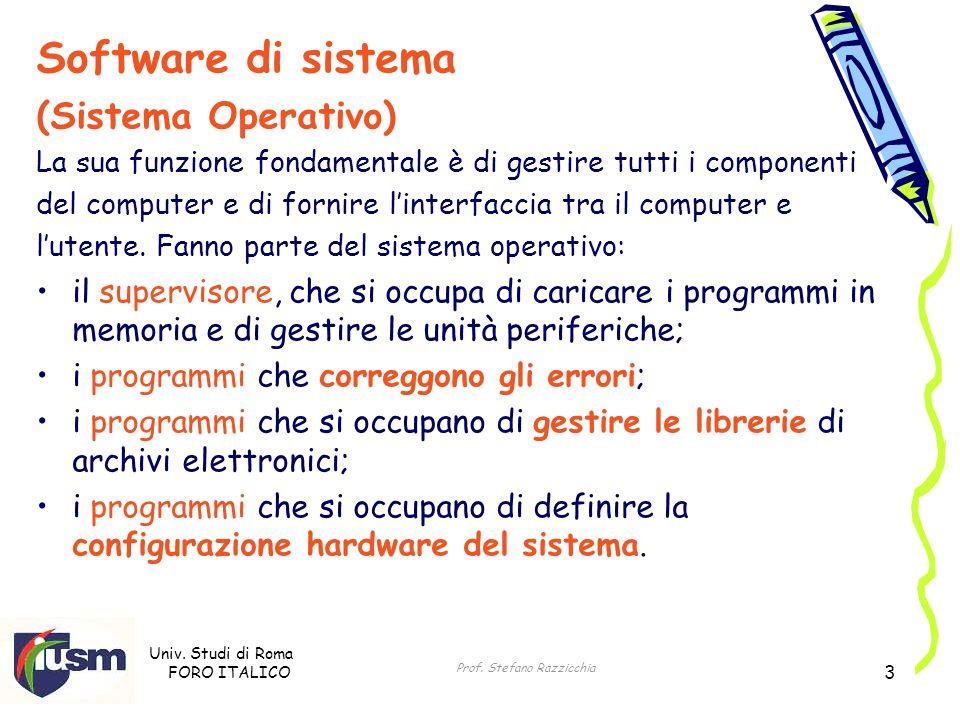 Univ. Studi di Roma FORO ITALICO Prof. Stefano Razzicchia 3 Software di sistema (Sistema Operativo) La sua funzione fondamentale è di gestire tutti i