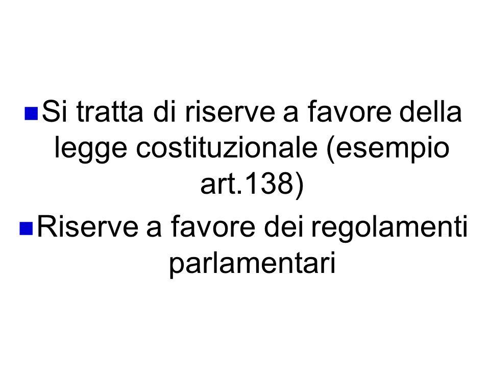 La riserva a favore di atti diversi della legge Si tratta di riserve a favore della legge costituzionale (esempio art.138) Riserve a favore dei regola
