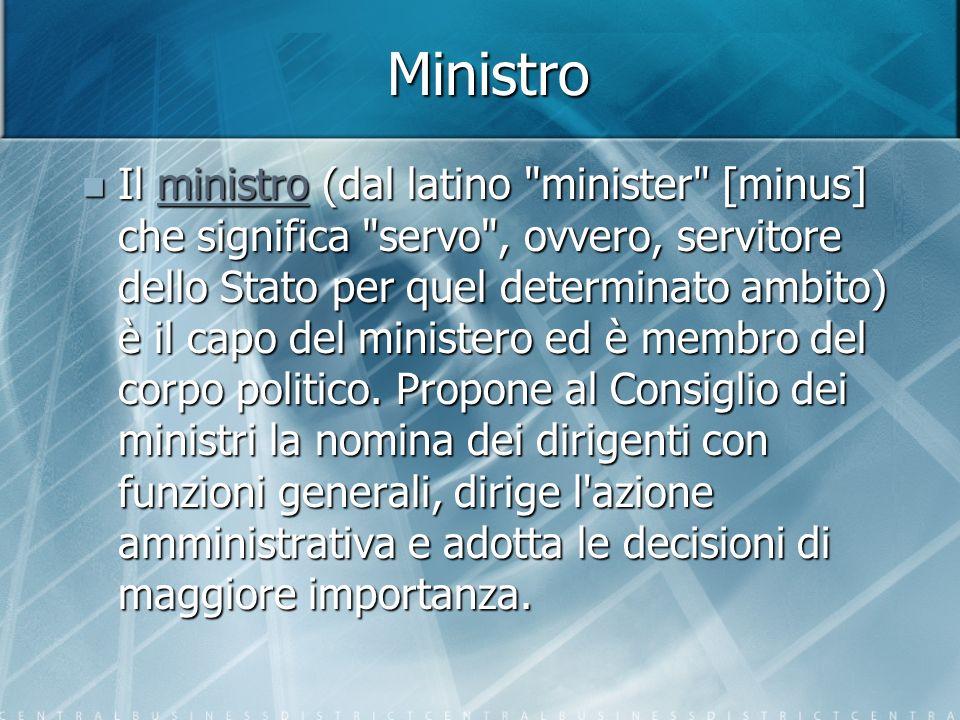 Ministro Il ministro (dal latino minister [minus] che significa servo , ovvero, servitore dello Stato per quel determinato ambito) è il capo del ministero ed è membro del corpo politico.