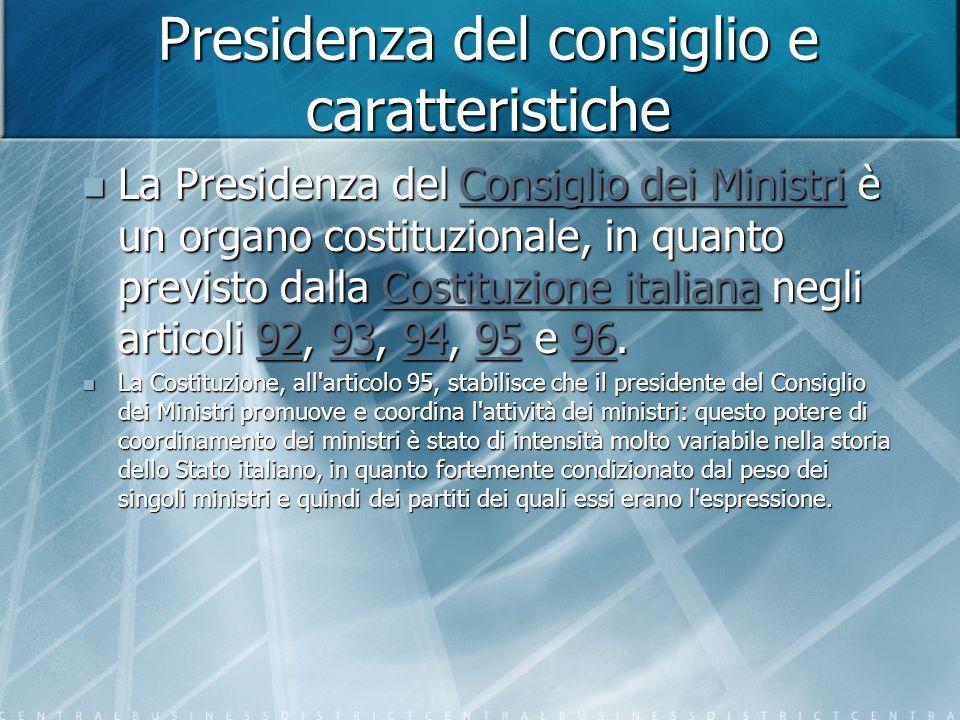 Presidenza del consiglio e caratteristiche La Presidenza del Consiglio dei Ministri è un organo costituzionale, in quanto previsto dalla Costituzione italiana negli articoli 92, 93, 94, 95 e 96.
