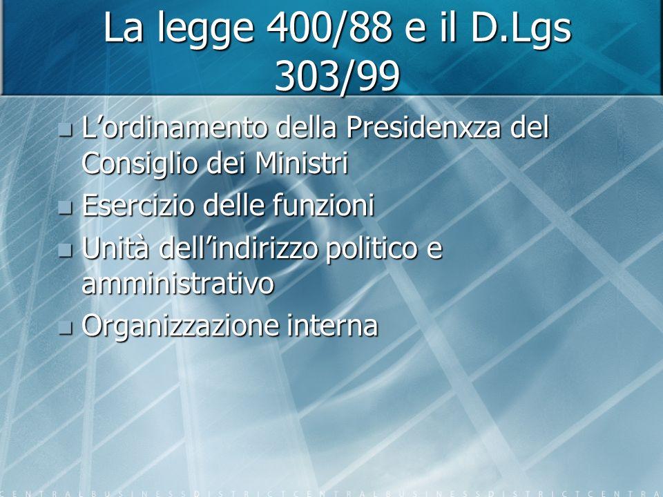 La legge 400/88 e il D.Lgs 303/99 Lordinamento della Presidenxza del Consiglio dei Ministri Lordinamento della Presidenxza del Consiglio dei Ministri Esercizio delle funzioni Esercizio delle funzioni Unità dellindirizzo politico e amministrativo Unità dellindirizzo politico e amministrativo Organizzazione interna Organizzazione interna