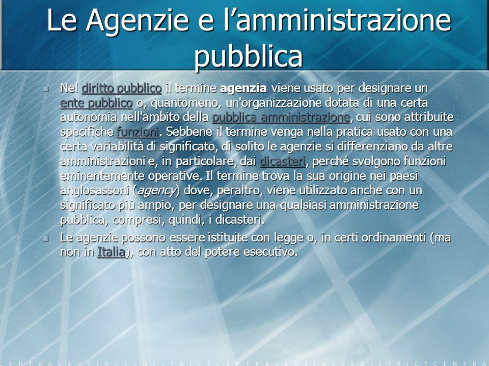 Le Agenzie e lamministrazione pubblica Nel diritto pubblico il termine agenzia viene usato per designare un ente pubblico o, quantomeno, un organizzazione dotata di una certa autonomia nell ambito della pubblica amministrazione, cui sono attribuite specifiche funzioni.