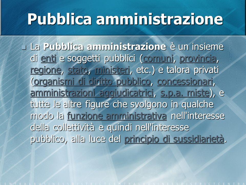 Pubblica amministrazione La Pubblica amministrazione è un insieme di enti e soggetti pubblici (comuni, provincia, regione, stato, ministeri, etc.) e talora privati (organismi di diritto pubblico, concessionari, amministrazioni aggiudicatrici, s.p.a.