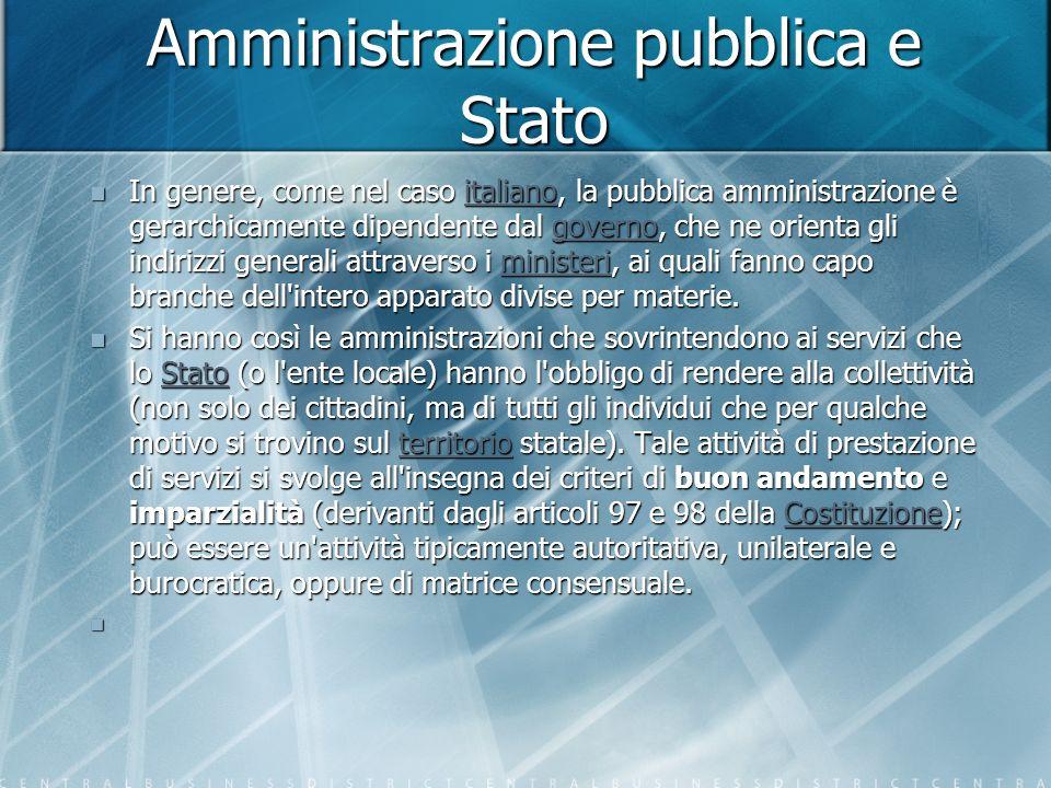 Amministrazione pubblica e Stato In genere, come nel caso italiano, la pubblica amministrazione è gerarchicamente dipendente dal governo, che ne orienta gli indirizzi generali attraverso i ministeri, ai quali fanno capo branche dell intero apparato divise per materie.