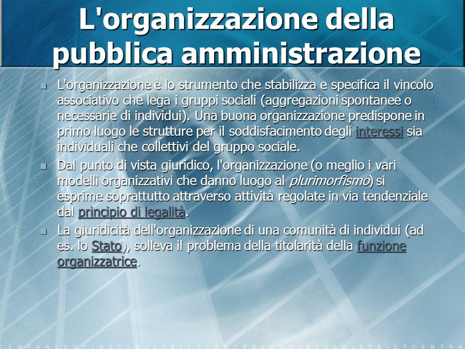 L organizzazione della pubblica amministrazione L organizzazione è lo strumento che stabilizza e specifica il vincolo associativo che lega i gruppi sociali (aggregazioni spontanee o necessarie di individui).
