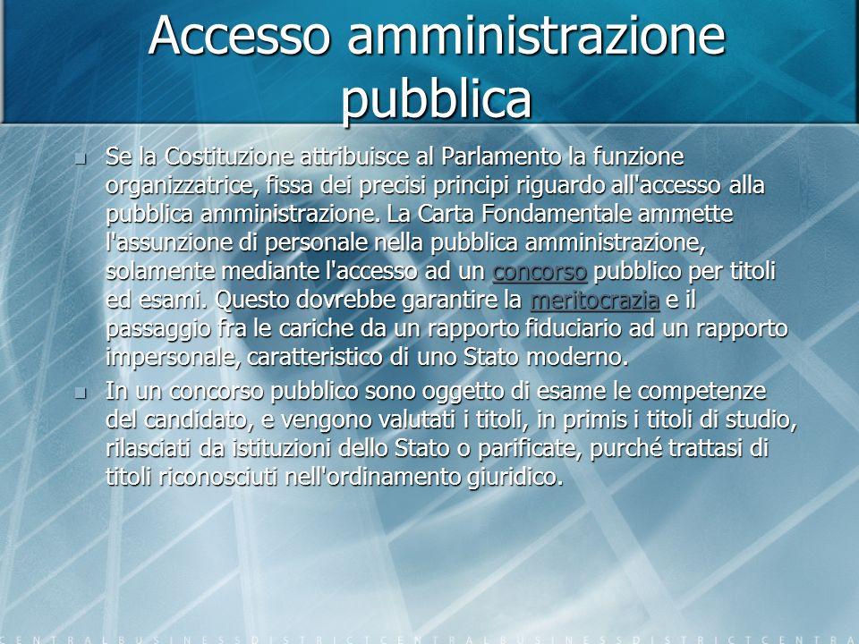 Accesso amministrazione pubblica Se la Costituzione attribuisce al Parlamento la funzione organizzatrice, fissa dei precisi principi riguardo all accesso alla pubblica amministrazione.