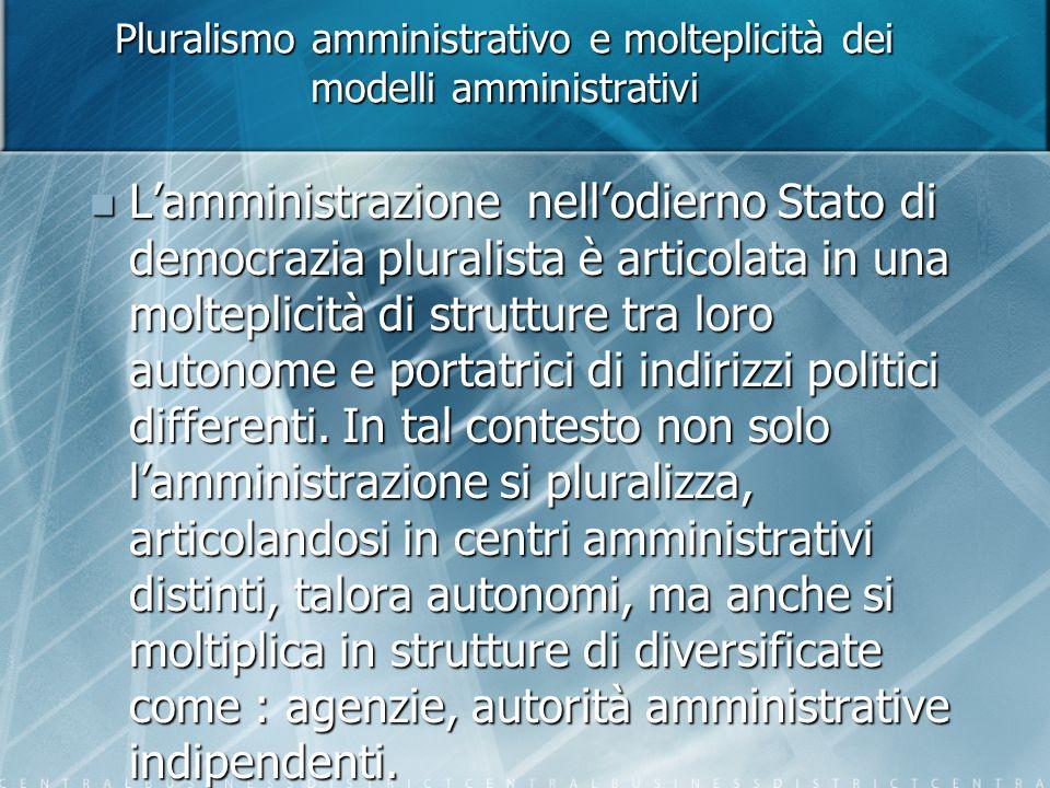 Pluralismo amministrativo e molteplicità dei modelli amministrativi Lamministrazione nellodierno Stato di democrazia pluralista è articolata in una molteplicità di strutture tra loro autonome e portatrici di indirizzi politici differenti.