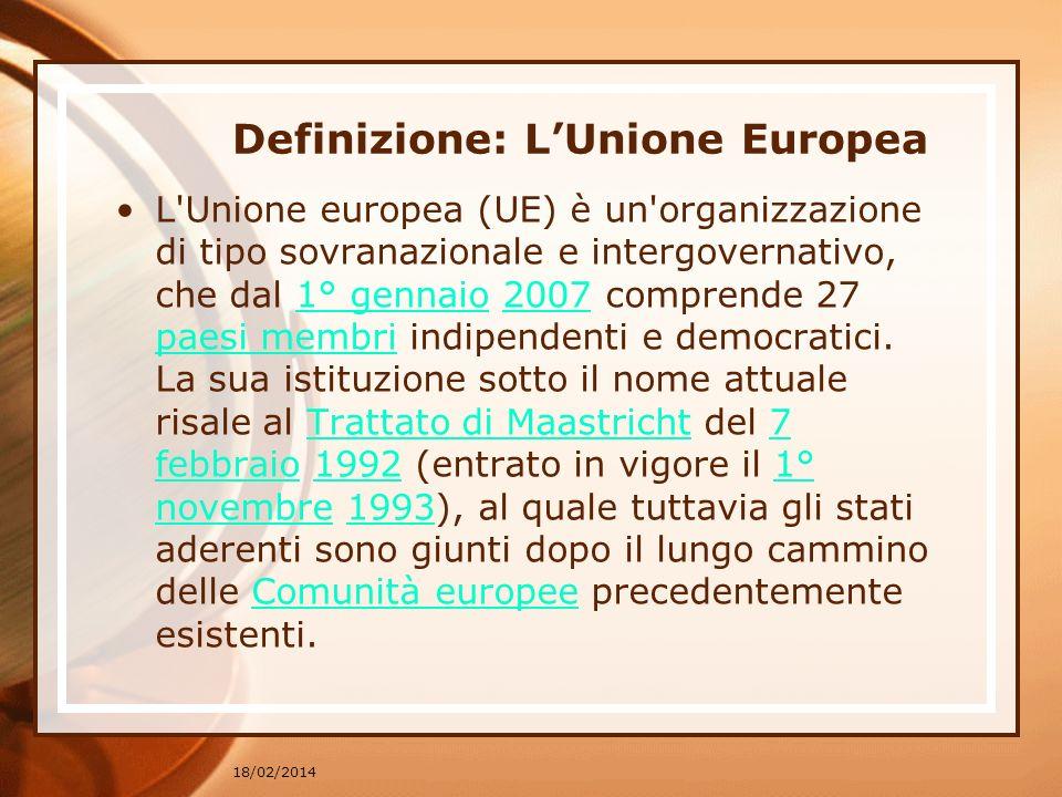 18/02/2014 Definizione: LUnione Europea L'Unione europea (UE) è un'organizzazione di tipo sovranazionale e intergovernativo, che dal 1° gennaio 2007 c