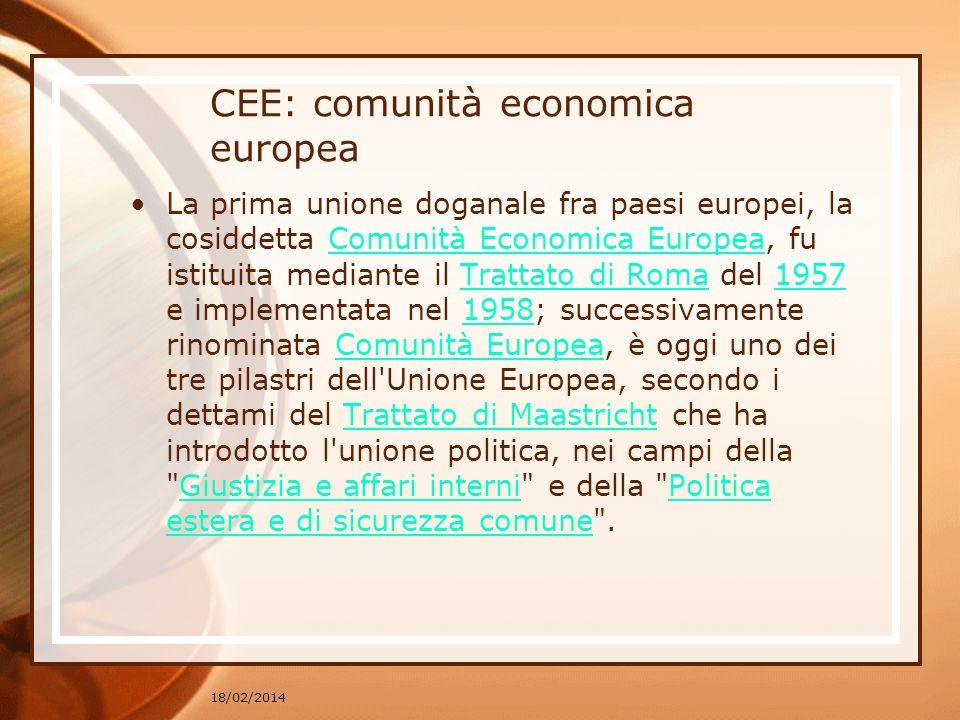 CEE: comunità economica europea La prima unione doganale fra paesi europei, la cosiddetta Comunità Economica Europea, fu istituita mediante il Trattat