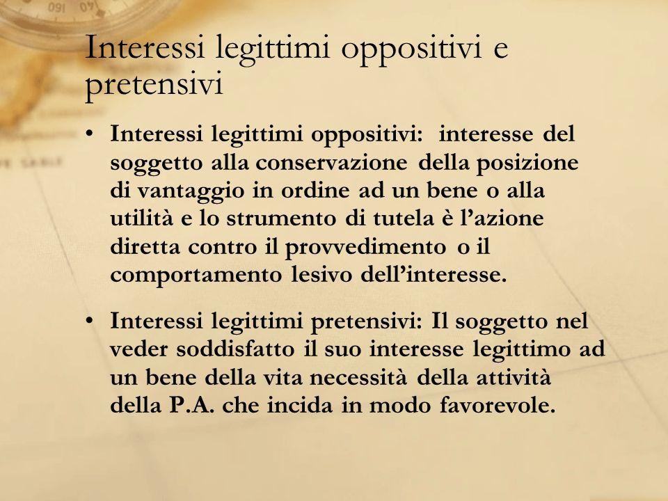 Interessi legittimi oppositivi e pretensivi Interessi legittimi oppositivi: interesse del soggetto alla conservazione della posizione di vantaggio in