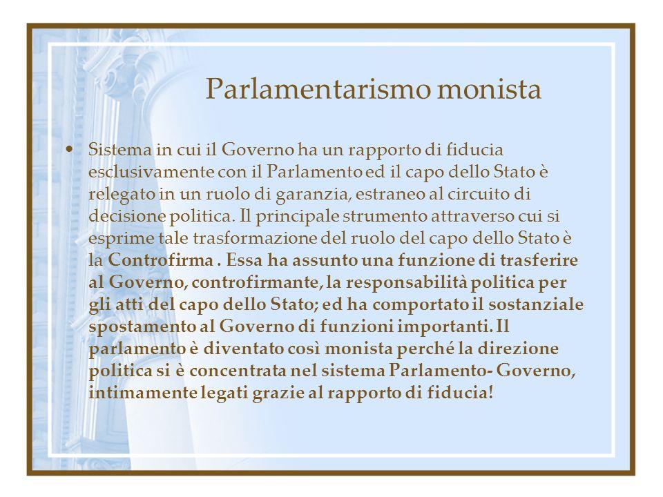 Parlamentarismo monista Sistema in cui il Governo ha un rapporto di fiducia esclusivamente con il Parlamento ed il capo dello Stato è relegato in un r