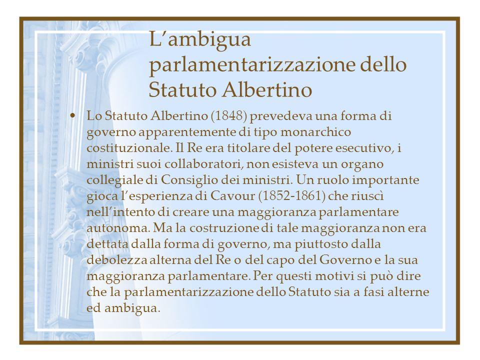 Lambigua parlamentarizzazione dello Statuto Albertino Lo Statuto Albertino (1848) prevedeva una forma di governo apparentemente di tipo monarchico cos