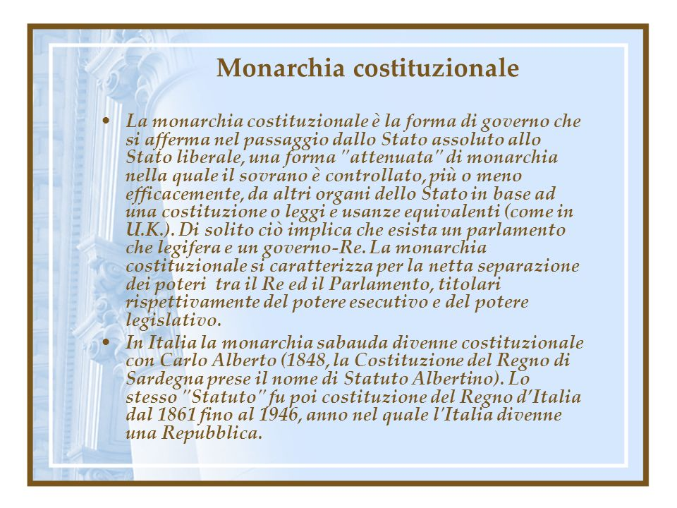 Monarchia costituzionale La monarchia costituzionale è la forma di governo che si afferma nel passaggio dallo Stato assoluto allo Stato liberale, una