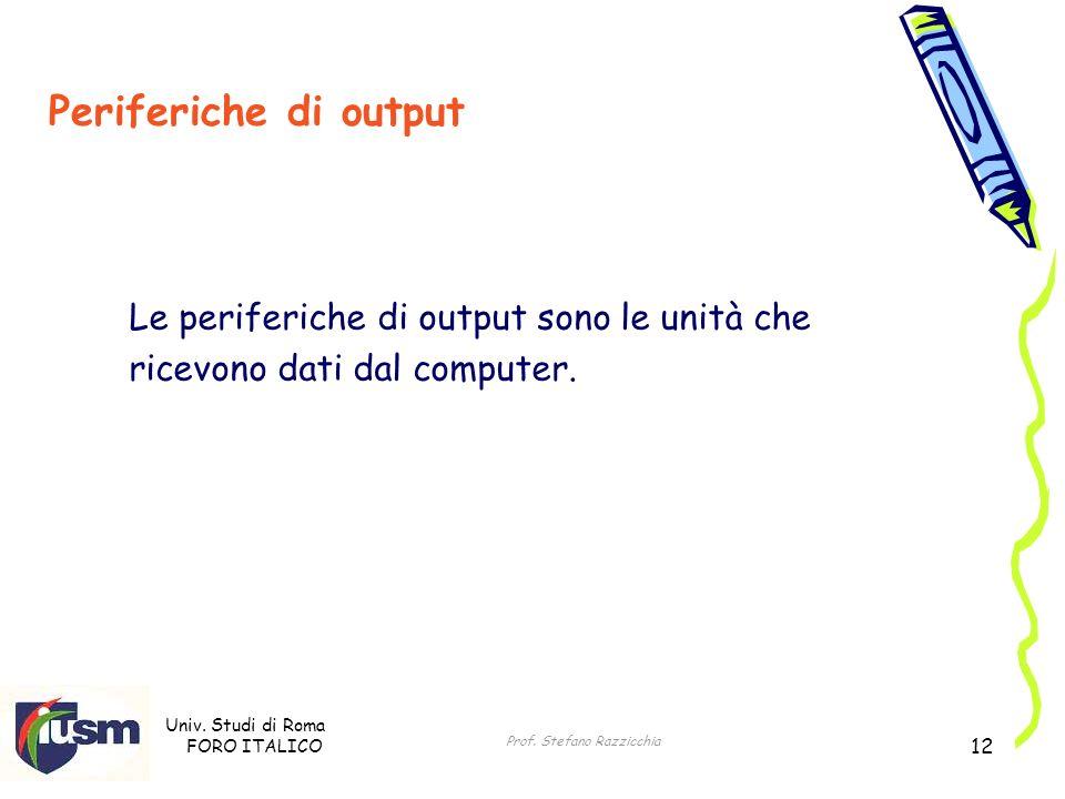 Univ. Studi di Roma FORO ITALICO Prof. Stefano Razzicchia 12 Periferiche di output Le periferiche di output sono le unità che ricevono dati dal comput