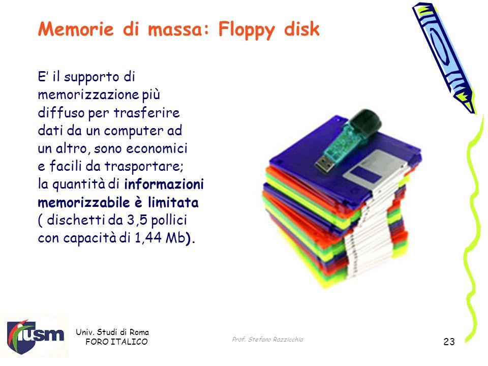 Univ. Studi di Roma FORO ITALICO Prof. Stefano Razzicchia 23 Memorie di massa: Floppy disk E il supporto di memorizzazione più diffuso per trasferire