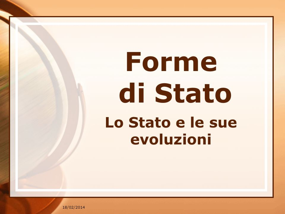 18/02/2014 Forme di Stato Lo Stato e le sue evoluzioni