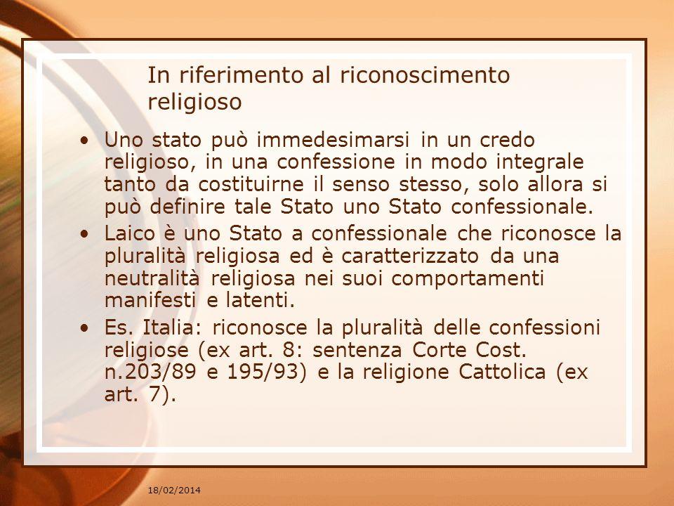 18/02/2014 In riferimento al riconoscimento religioso Uno stato può immedesimarsi in un credo religioso, in una confessione in modo integrale tanto da costituirne il senso stesso, solo allora si può definire tale Stato uno Stato confessionale.