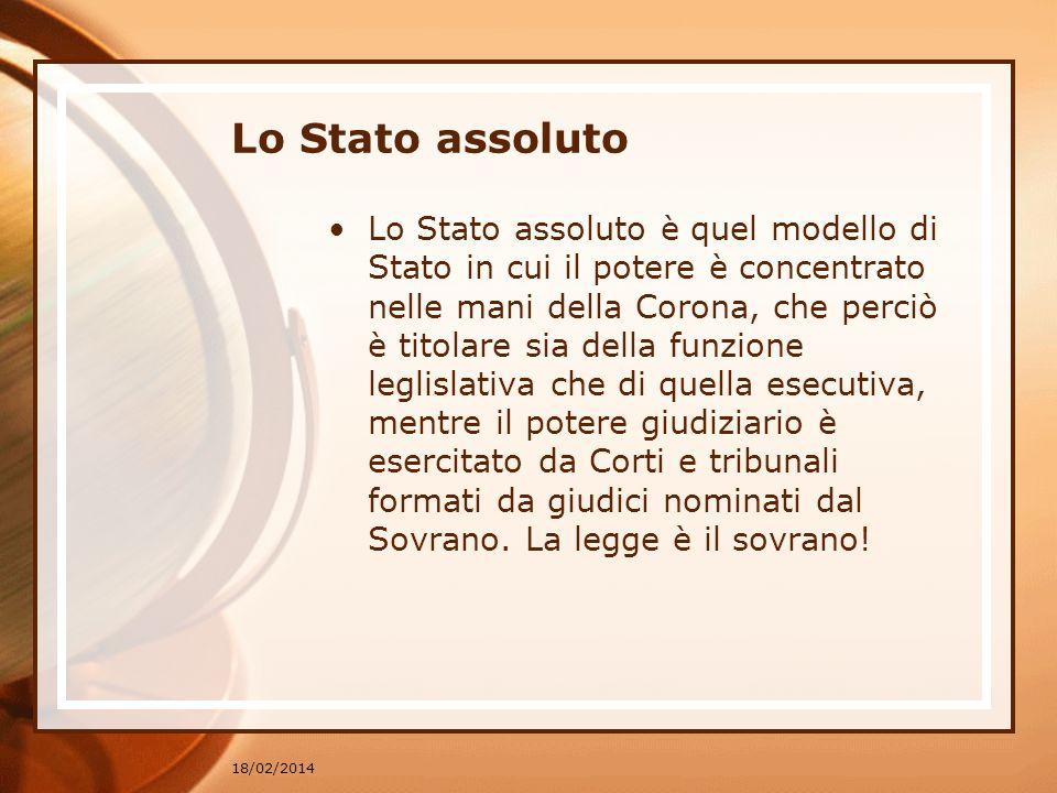 18/02/2014 Lo Stato assoluto Lo Stato assoluto è quel modello di Stato in cui il potere è concentrato nelle mani della Corona, che perciò è titolare s