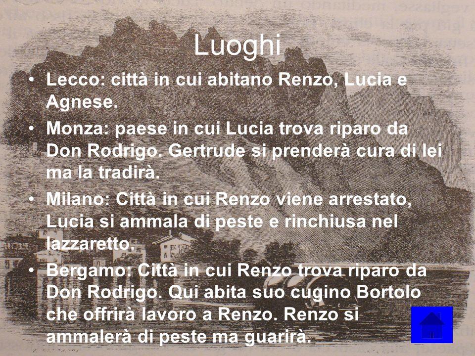 Luoghi Lecco: città in cui abitano Renzo, Lucia e Agnese. Monza: paese in cui Lucia trova riparo da Don Rodrigo. Gertrude si prenderà cura di lei ma l