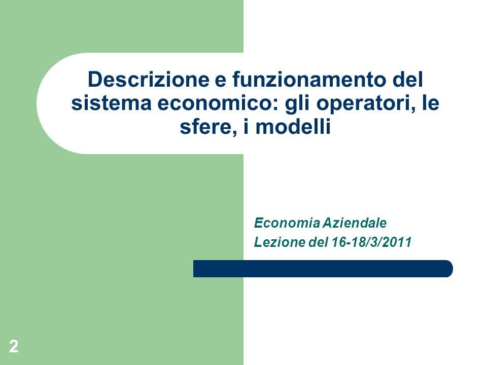 2 Descrizione e funzionamento del sistema economico: gli operatori, le sfere, i modelli Economia Aziendale Lezione del 16-18/3/2011