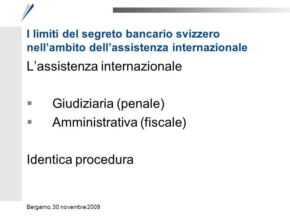 I limiti del segreto bancario svizzero nellambito dellassistenza internazionale Evoluzione dellassistenza internazionale Sul piano procedurale Le condizioni dellassistenza (merito) Bergamo, 30 novembre 2009