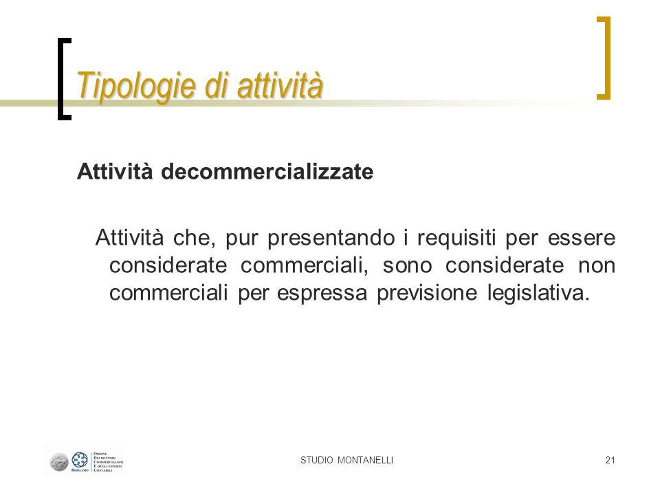 STUDIO MONTANELLI21 Tipologie di attività Attività decommercializzate Attività che, pur presentando i requisiti per essere considerate commerciali, sono considerate non commerciali per espressa previsione legislativa.
