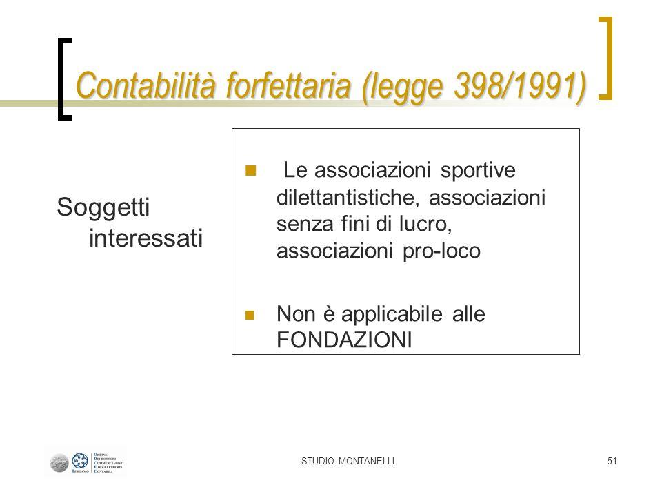 STUDIO MONTANELLI51 Contabilità forfettaria (legge 398/1991) Soggetti interessati Le associazioni sportive dilettantistiche, associazioni senza fini di lucro, associazioni pro-loco Non è applicabile alle FONDAZIONI