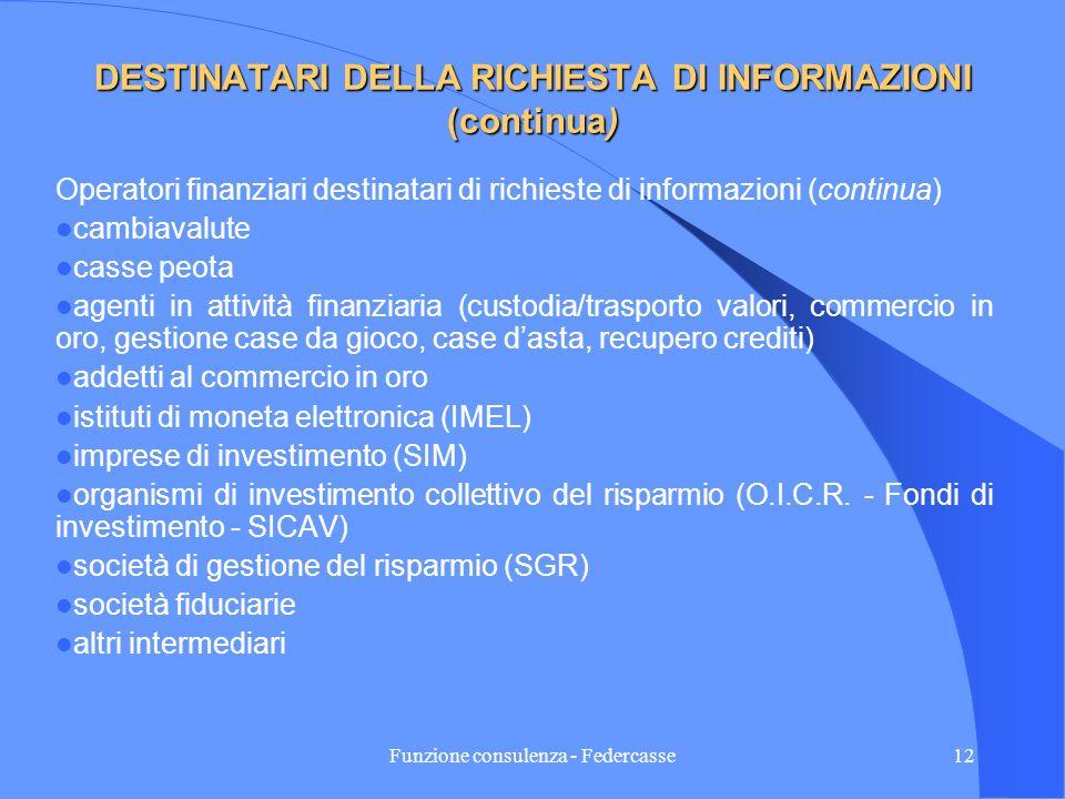 Funzione consulenza - Federcasse11 DESTINATARI DELLA RICHIESTA DI INFORMAZIONI (continua) Il Provvedimento della Agenzia delle Entrate del 22/12/2005 ha meglio precisato gli operatori finanziari destinatari delle richieste di informazioni che vengono così identificati: Banche Poste italiane S.p.A.