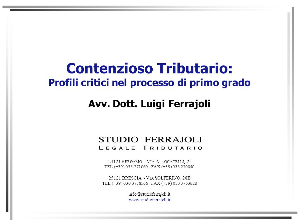 Contenzioso Tributario: Profili critici nel processo di primo grado Avv. Dott. Luigi Ferrajoli 24121 B ERGAMO - V IA A. L OCATELLI, 25 TEL (+39) 035 2