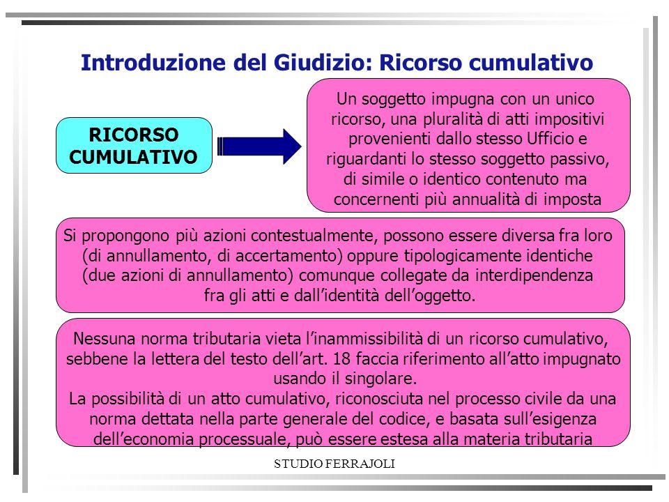 STUDIO FERRAJOLI Introduzione del Giudizio: Ricorso cumulativo RICORSO CUMULATIVO Un soggetto impugna con un unico ricorso, una pluralità di atti impo