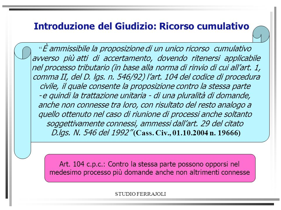 STUDIO FERRAJOLI Introduzione del Giudizio: Ricorso cumulativo È ammissibile la proposizione di un unico ricorso cumulativo avverso più atti di accert
