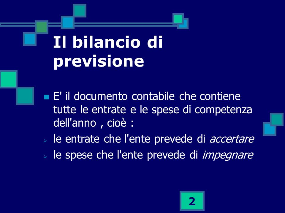 2 Il bilancio di previsione E' il documento contabile che contiene tutte le entrate e le spese di competenza dell'anno, cioè : le entrate che l'ente p