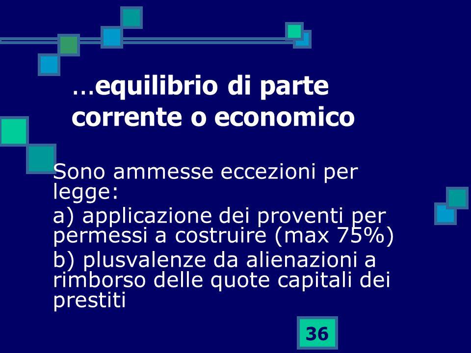 36...equilibrio di parte corrente o economico Sono ammesse eccezioni per legge: a) applicazione dei proventi per permessi a costruire (max 75%) b) plu