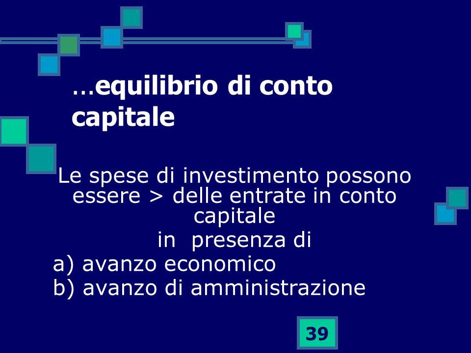 39...equilibrio di conto capitale Le spese di investimento possono essere > delle entrate in conto capitale in presenza di a) avanzo economico b) avan