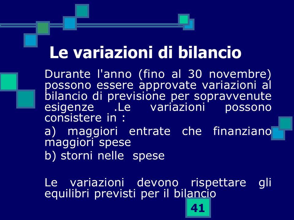 41 Le variazioni di bilancio Durante l'anno (fino al 30 novembre) possono essere approvate variazioni al bilancio di previsione per sopravvenute esige
