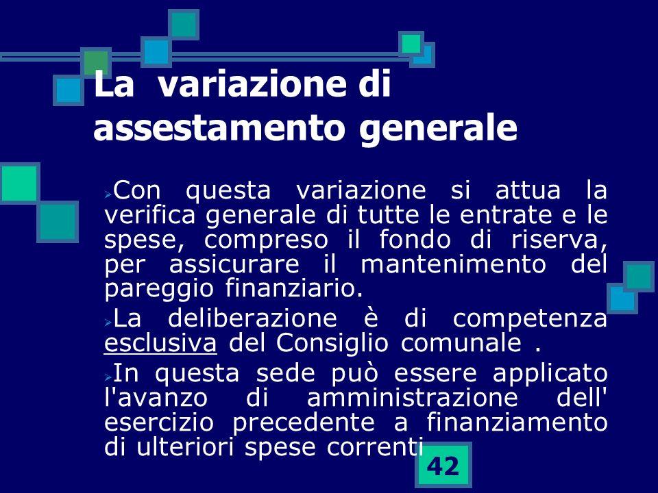 42 La variazione di assestamento generale Con questa variazione si attua la verifica generale di tutte le entrate e le spese, compreso il fondo di ris