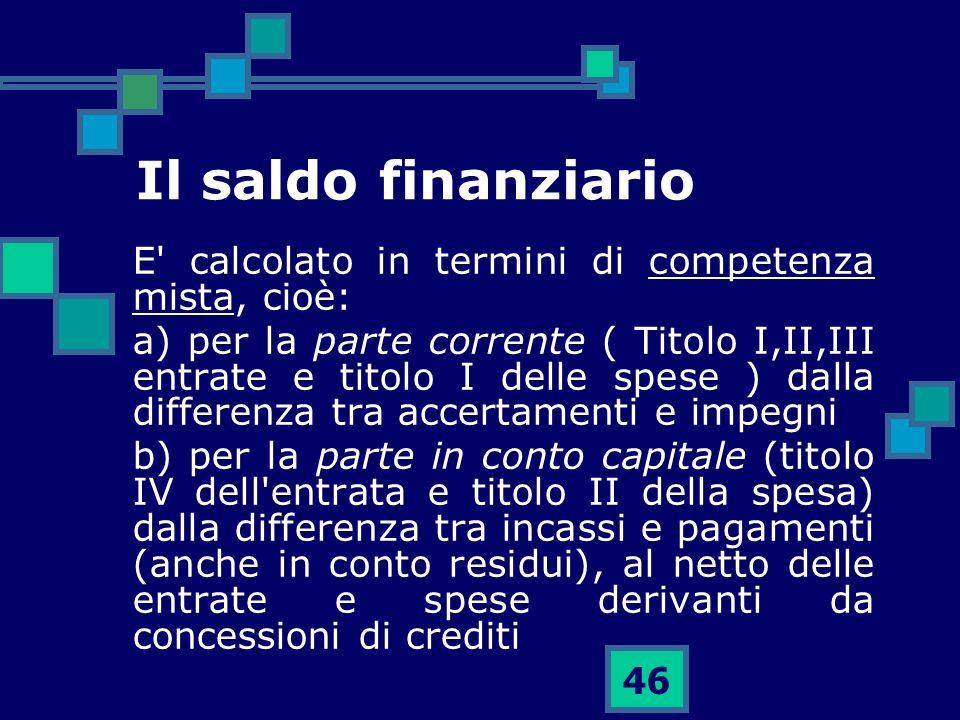 46 Il saldo finanziario E' calcolato in termini di competenza mista, cioè: a) per la parte corrente ( Titolo I,II,III entrate e titolo I delle spese )