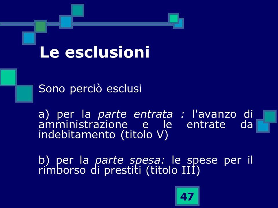 47 Le esclusioni Sono perciò esclusi a) per la parte entrata : l'avanzo di amministrazione e le entrate da indebitamento (titolo V) b) per la parte sp