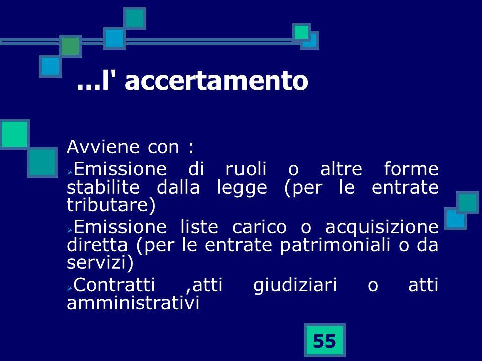 55...l' accertamento Avviene con : Emissione di ruoli o altre forme stabilite dalla legge (per le entrate tributare) Emissione liste carico o acquisiz