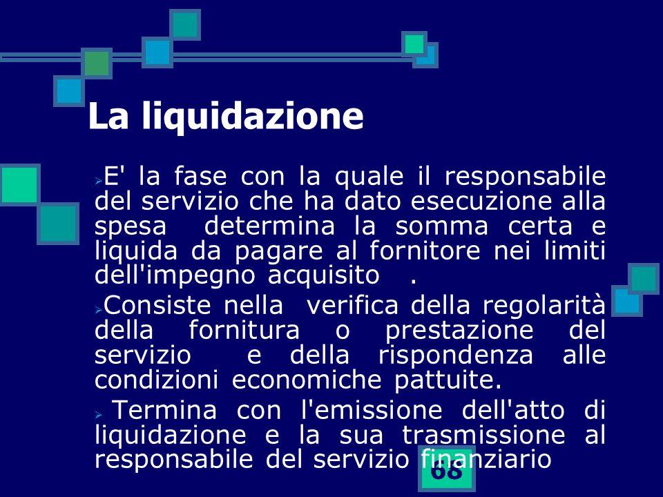 68 La liquidazione E' la fase con la quale il responsabile del servizio che ha dato esecuzione alla spesa determina la somma certa e liquida da pagare