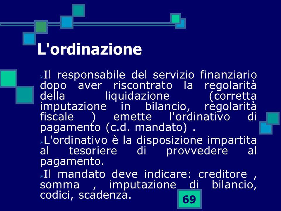 69 L'ordinazione Il responsabile del servizio finanziario dopo aver riscontrato la regolarità della liquidazione (corretta imputazione in bilancio, re