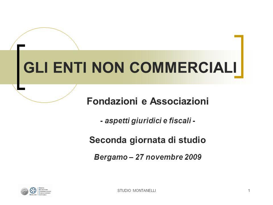 STUDIO MONTANELLI1 GLI ENTI NON COMMERCIALI Fondazioni e Associazioni - aspetti giuridici e fiscali - Seconda giornata di studio Bergamo – 27 novembre
