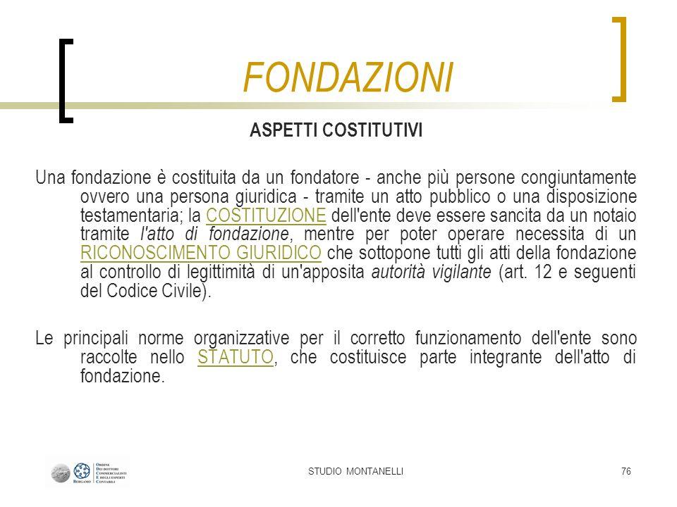 STUDIO MONTANELLI76 ASPETTI COSTITUTIVI Una fondazione è costituita da un fondatore - anche più persone congiuntamente ovvero una persona giuridica -