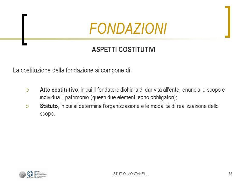 STUDIO MONTANELLI78 ASPETTI COSTITUTIVI La costituzione della fondazione si compone di: Atto costitutivo, in cui il fondatore dichiara di dar vita all
