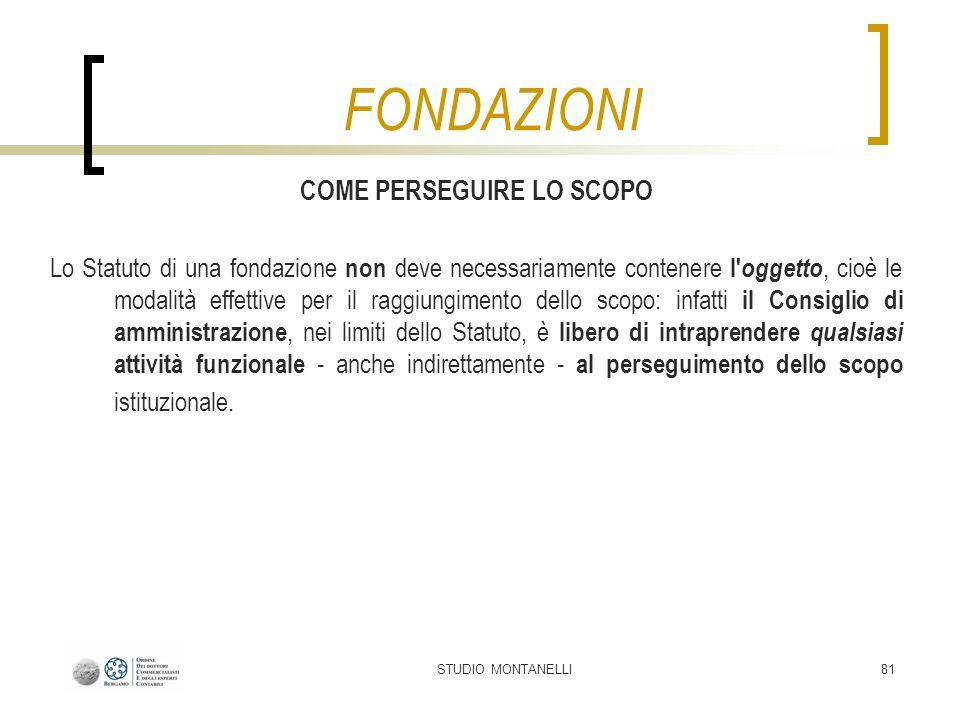 STUDIO MONTANELLI81 COME PERSEGUIRE LO SCOPO Lo Statuto di una fondazione non deve necessariamente contenere l' oggetto, cioè le modalità effettive pe