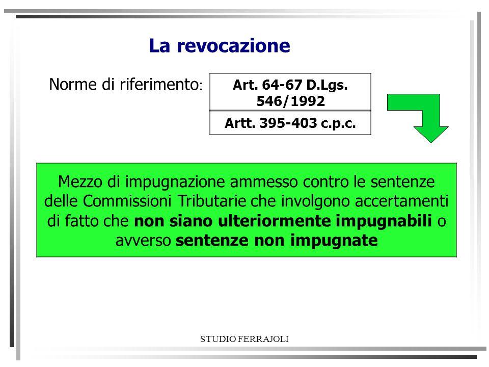 STUDIO FERRAJOLI La revocazione Norme di riferimento : Art. 64-67 D.Lgs. 546/1992 Mezzo di impugnazione ammesso contro le sentenze delle Commissioni T