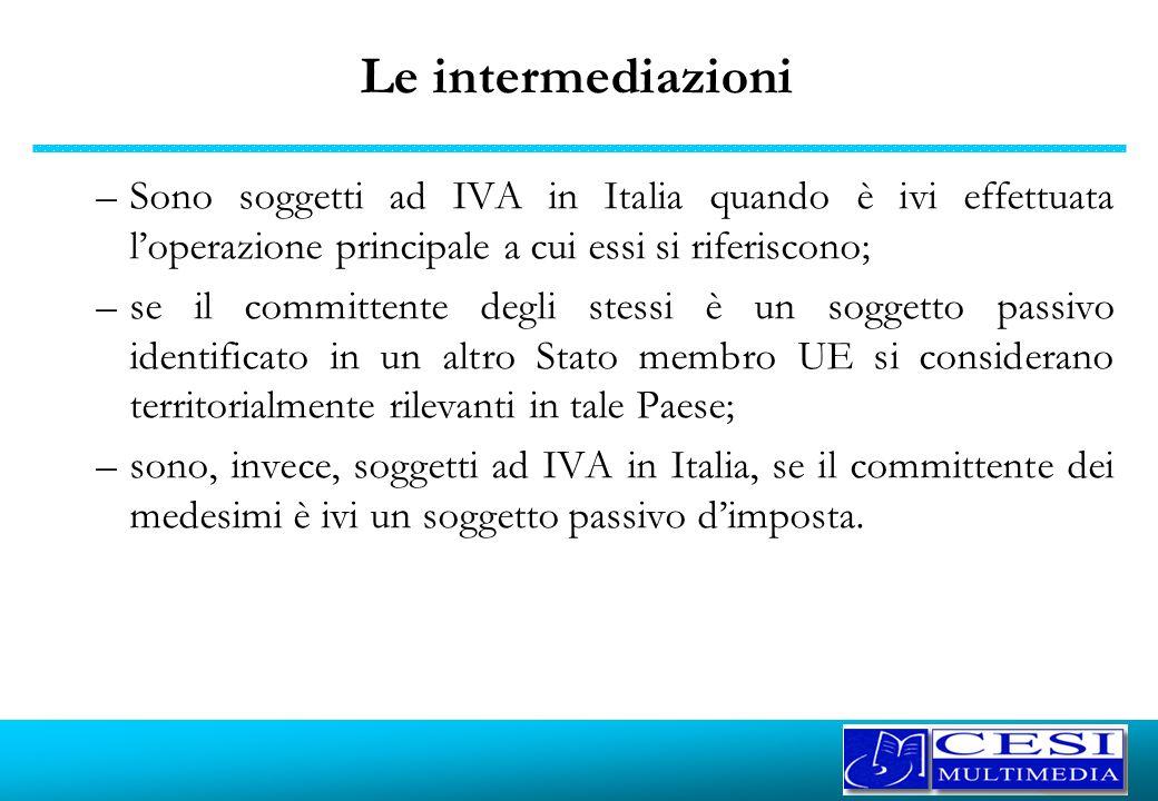Le intermediazioni –Sono soggetti ad IVA in Italia quando è ivi effettuata loperazione principale a cui essi si riferiscono; –se il committente degli