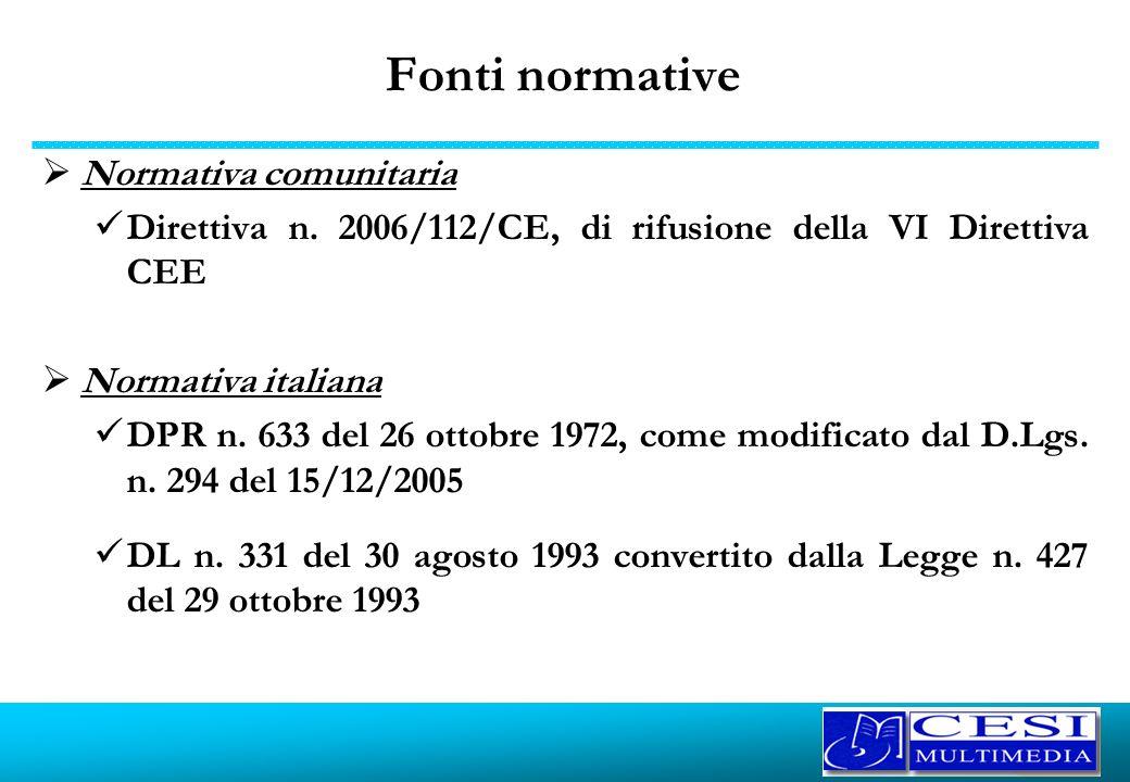 Fonti normative Normativa comunitaria Direttiva n. 2006/112/CE, di rifusione della VI Direttiva CEE Normativa italiana DPR n. 633 del 26 ottobre 1972,