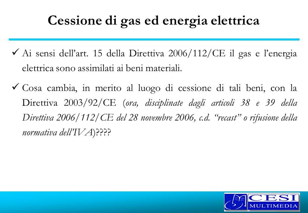 Cessione di gas ed energia elettrica Ai sensi dellart. 15 della Direttiva 2006/112/CE il gas e lenergia elettrica sono assimilati ai beni materiali. C
