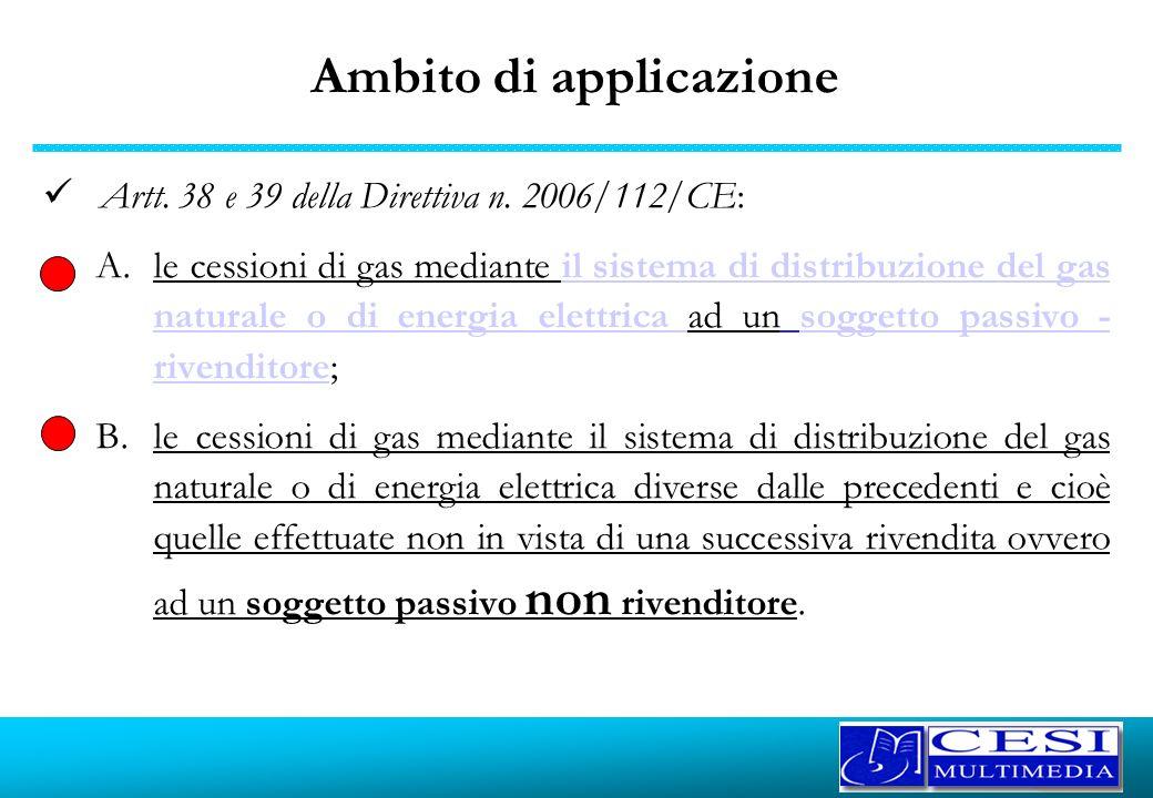 Ambito di applicazione Artt. 38 e 39 della Direttiva n. 2006/112/CE: A.le cessioni di gas mediante il sistema di distribuzione del gas naturale o di e